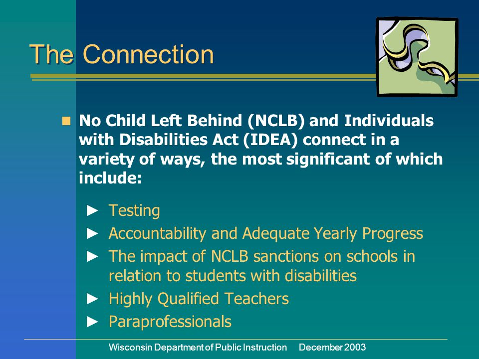 Wisconsin Department of Public Instruction December 2003 The Connection No Child Left Behind (NCLB) and Individuals with Disabilities Act (IDEA) connect in a variety of ways, the most significant of which include: ► Testing ► Accountability and Adequate Yearly Progress ► The impact of NCLB sanctions on schools in relation to students with disabilities ► Highly Qualified Teachers ► Paraprofessionals