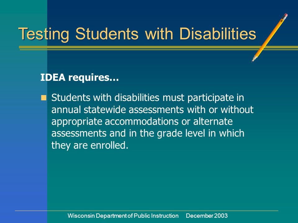 Wisconsin Department of Public Instruction December 2003 IDEA requires… Students with disabilities must participate in annual statewide assessments with or without appropriate accommodations or alternate assessments and in the grade level in which they are enrolled.