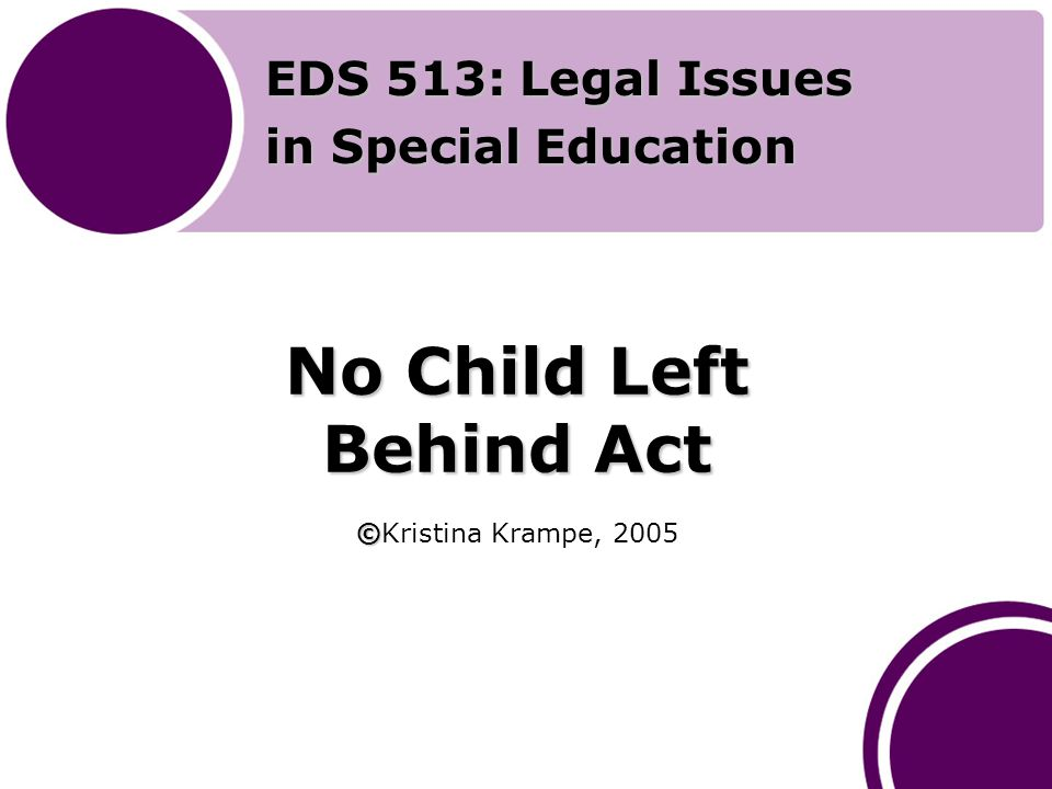No Child Left Behind Act © No Child Left Behind Act ©Kristina Krampe, 2005 EDS 513: Legal Issues in Special Education