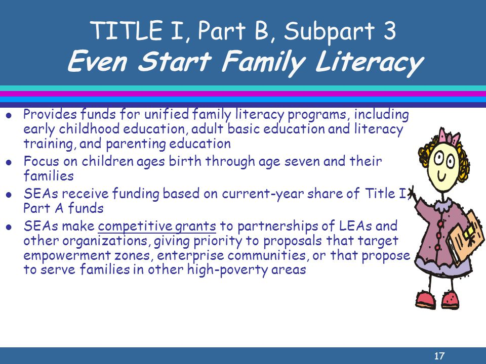 17 TITLE I, Part B, Subpart 3 Even Start Family Literacy l Provides funds for unified family literacy programs, including early childhood education, adult basic education and literacy training, and parenting education l Focus on children ages birth through age seven and their families l SEAs receive funding based on current-year share of Title I, Part A funds l SEAs make competitive grants to partnerships of LEAs and other organizations, giving priority to proposals that target empowerment zones, enterprise communities, or that propose to serve families in other high-poverty areas