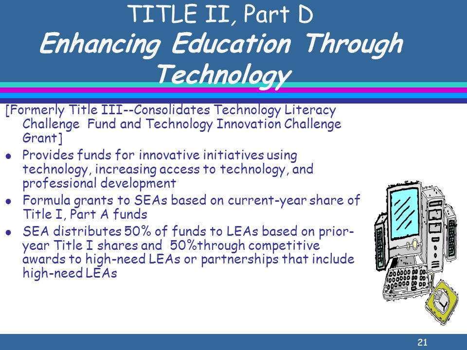 21 TITLE II, Part D Enhancing Education Through Technology [Formerly Title III--Consolidates Technology Literacy Challenge Fund and Technology Innovation Challenge Grant] l Provides funds for innovative initiatives using technology, increasing access to technology, and professional development l Formula grants to SEAs based on current-year share of Title I, Part A funds l SEA distributes 50% of funds to LEAs based on prior- year Title I shares and 50%through competitive awards to high-need LEAs or partnerships that include high-need LEAs