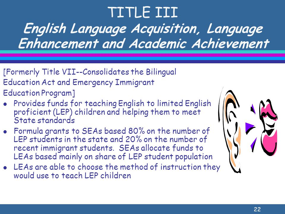22 TITLE III English Language Acquisition, Language Enhancement and Academic Achievement [Formerly Title VII--Consolidates the Bilingual Education Act and Emergency Immigrant Education Program] l Provides funds for teaching English to limited English proficient (LEP) children and helping them to meet State standards l Formula grants to SEAs based 80% on the number of LEP students in the state and 20% on the number of recent immigrant students.