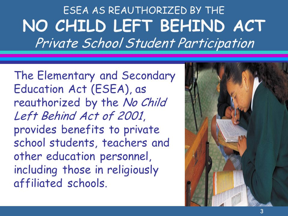 4 ESEA AS REAUTHORIZED BY THE NO CHILD LEFT BEHIND ACT Private School Student Participation lTitle I – Improving the Academic Achievement of the Disadvantaged Improving Basic Programs Operated by LEAs (Part A) Reading First (Part B, Subpart 1) Even Start Family Literacy (Part B, Subpart 3) Education of Migratory Children (Part C) lTitle II – Preparing, Training and Recruiting High Quality Teachers and Principals Teacher and Principal Training and Recruiting Fund (Part A) [Equitable participation required to the extent that the LEA uses the funds to provide professional development] Mathematics and Science Partnerships (Part B) Enhancing Education Through Technology (Part D)