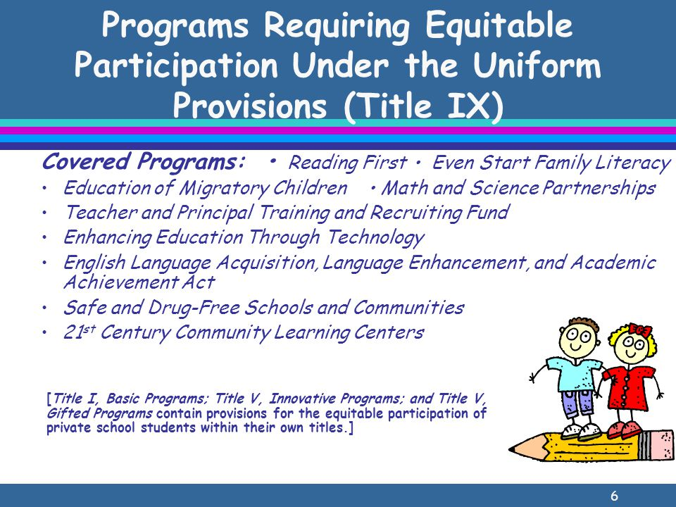 6 Programs Requiring Equitable Participation Under the Uniform Provisions (Title IX) Covered Programs: Reading First Even Start Family Literacy Education of Migratory Children Math and Science Partnerships Teacher and Principal Training and Recruiting Fund Enhancing Education Through Technology English Language Acquisition, Language Enhancement, and Academic Achievement Act Safe and Drug-Free Schools and Communities 21 st Century Community Learning Centers [Title I, Basic Programs; Title V, Innovative Programs; and Title V, Gifted Programs contain provisions for the equitable participation of private school students within their own titles.]