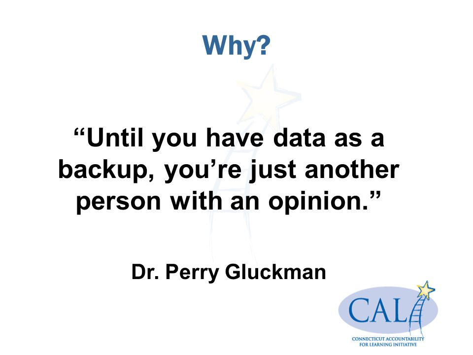 "Why? ""Until you have data as a backup, you're just another person with an opinion."" Dr. Perry Gluckman"