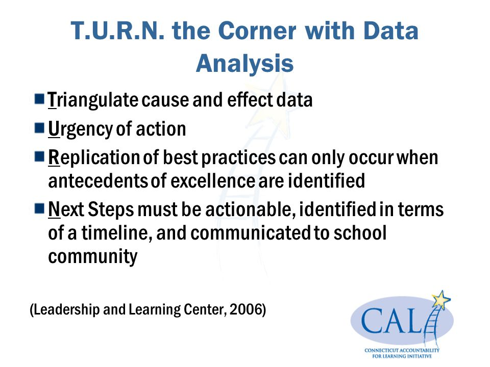 T.U.R.N. the Corner with Data Analysis Triangulate cause and effect data Urgency of action Replication of best practices can only occur when anteceden