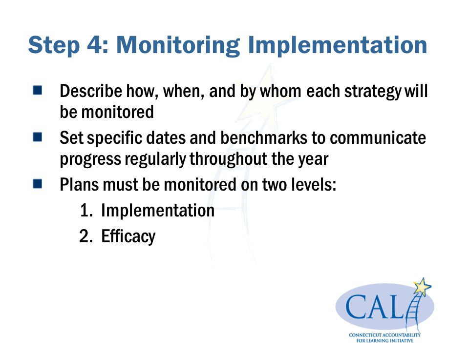 Step 4: Monitoring Implementation Describe how, when, and by whom each strategy will be monitored Set specific dates and benchmarks to communicate pro