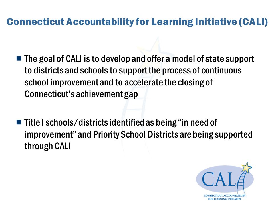 Connecticut Accountability for Learning Initiative (CALI) The goal of CALI is to develop and offer a model of state support to districts and schools t