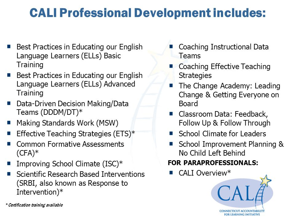 CALI Professional Development includes: FOR ALL EDUCATORS: Best Practices in Educating our English Language Learners (ELLs) Basic Training Best Practi