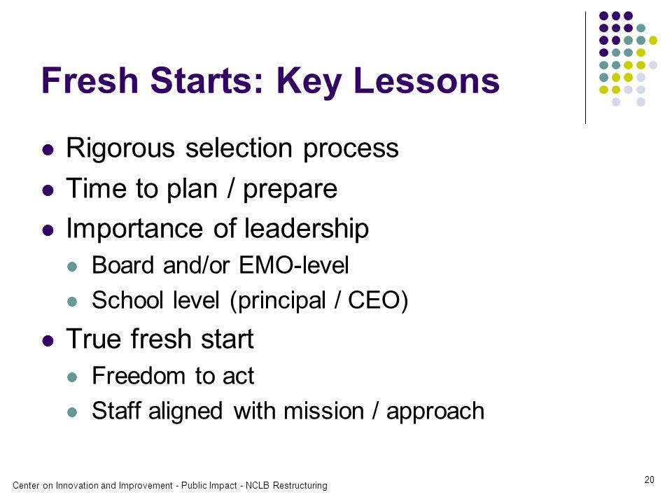 Center on Innovation and Improvement - Public Impact - NCLB Restructuring 20 Fresh Starts: Key Lessons Rigorous selection process Time to plan / prepare Importance of leadership Board and/or EMO-level School level (principal / CEO) True fresh start Freedom to act Staff aligned with mission / approach