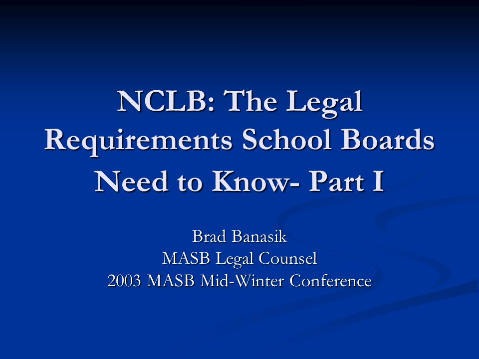 NCLB: The Legal Requirements School Boards Need to Know- Part I Brad Banasik MASB Legal Counsel 2003 MASB Mid-Winter Conference