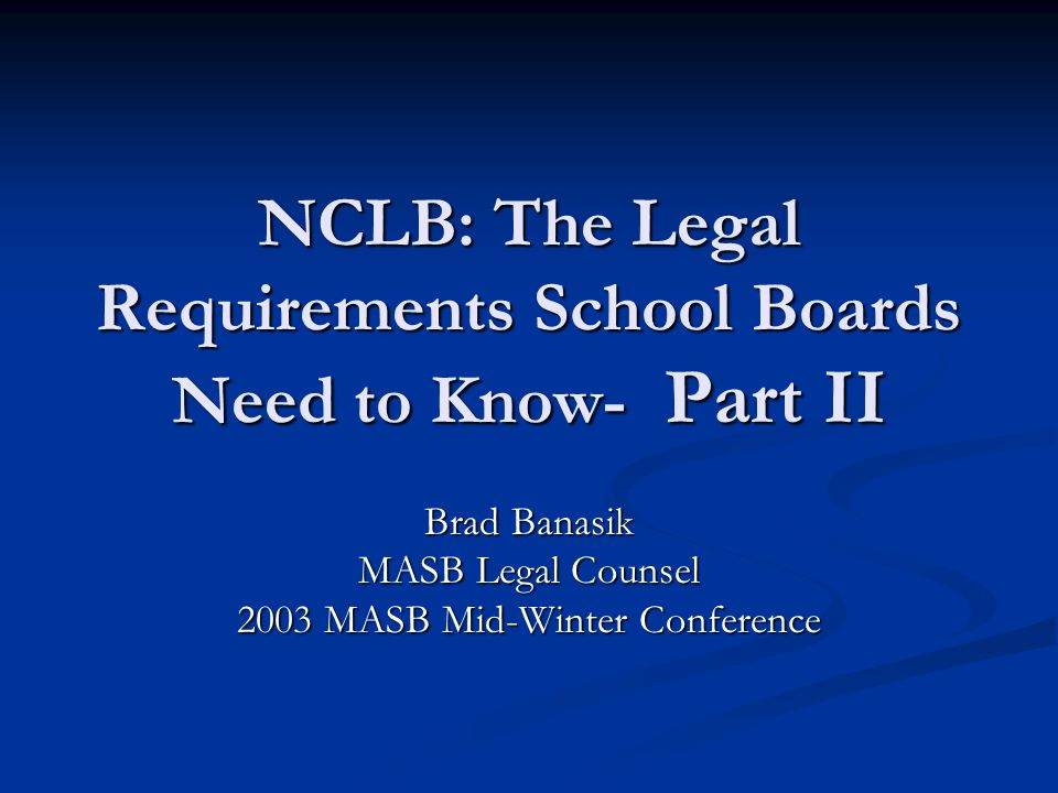 NCLB: The Legal Requirements School Boards Need to Know- Part II Brad Banasik MASB Legal Counsel 2003 MASB Mid-Winter Conference