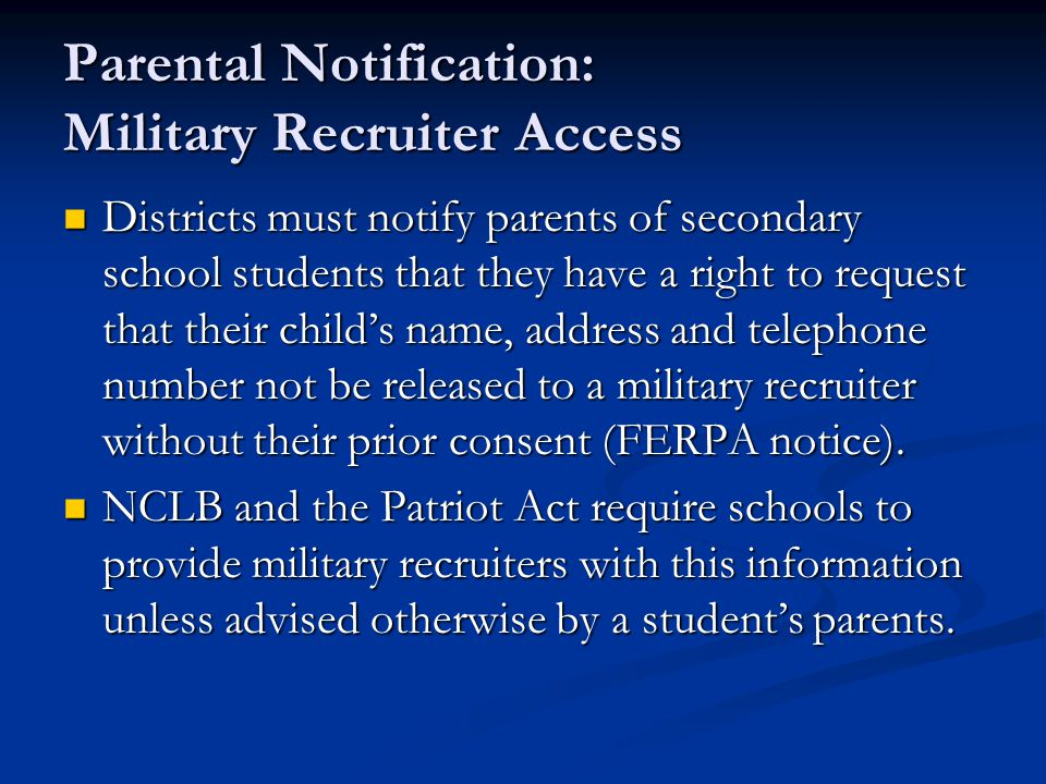 Parental Notification: Military Recruiter Access Districts must notify parents of secondary school students that they have a right to request that their child's name, address and telephone number not be released to a military recruiter without their prior consent (FERPA notice).