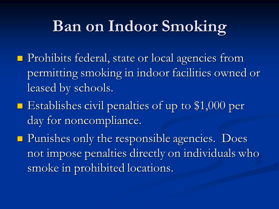 Ban on Indoor Smoking Prohibits federal, state or local agencies from permitting smoking in indoor facilities owned or leased by schools.