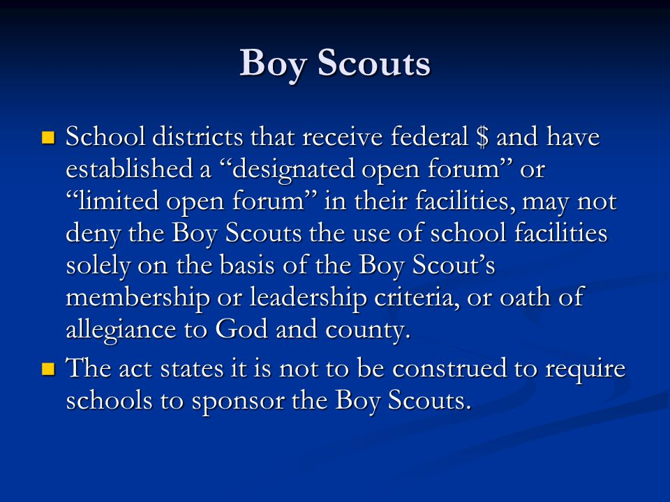 Boy Scouts School districts that receive federal $ and have established a designated open forum or limited open forum in their facilities, may not deny the Boy Scouts the use of school facilities solely on the basis of the Boy Scout's membership or leadership criteria, or oath of allegiance to God and county.