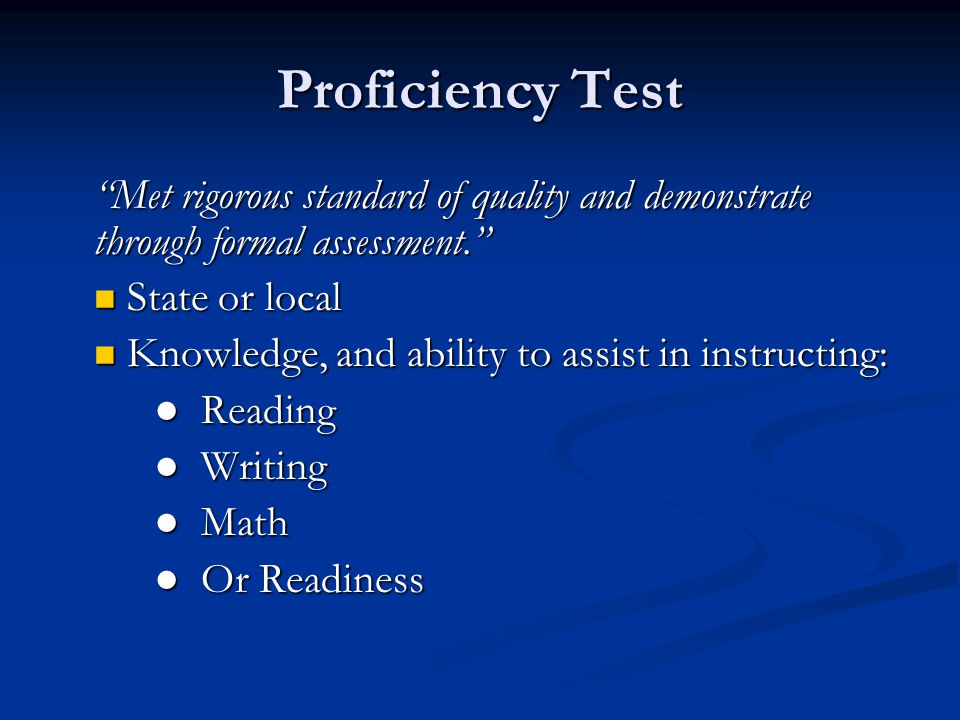 Proficiency Test Met rigorous standard of quality and demonstrate through formal assessment. State or local State or local Knowledge, and ability to assist in instructing: Knowledge, and ability to assist in instructing: ● Reading ● Writing ● Math ● Or Readiness