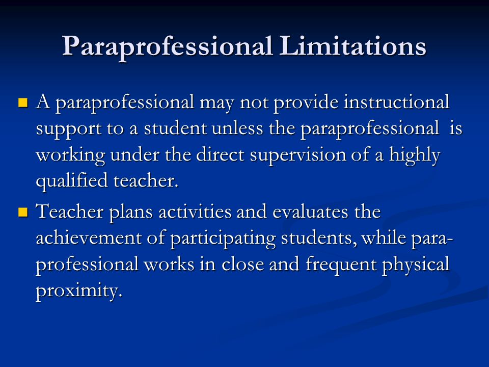 Paraprofessional Limitations A paraprofessional may not provide instructional support to a student unless the paraprofessional is working under the direct supervision of a highly qualified teacher.
