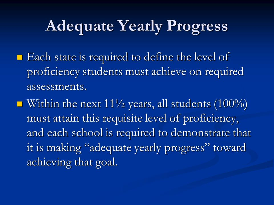 Adequate Yearly Progress Each state is required to define the level of proficiency students must achieve on required assessments.