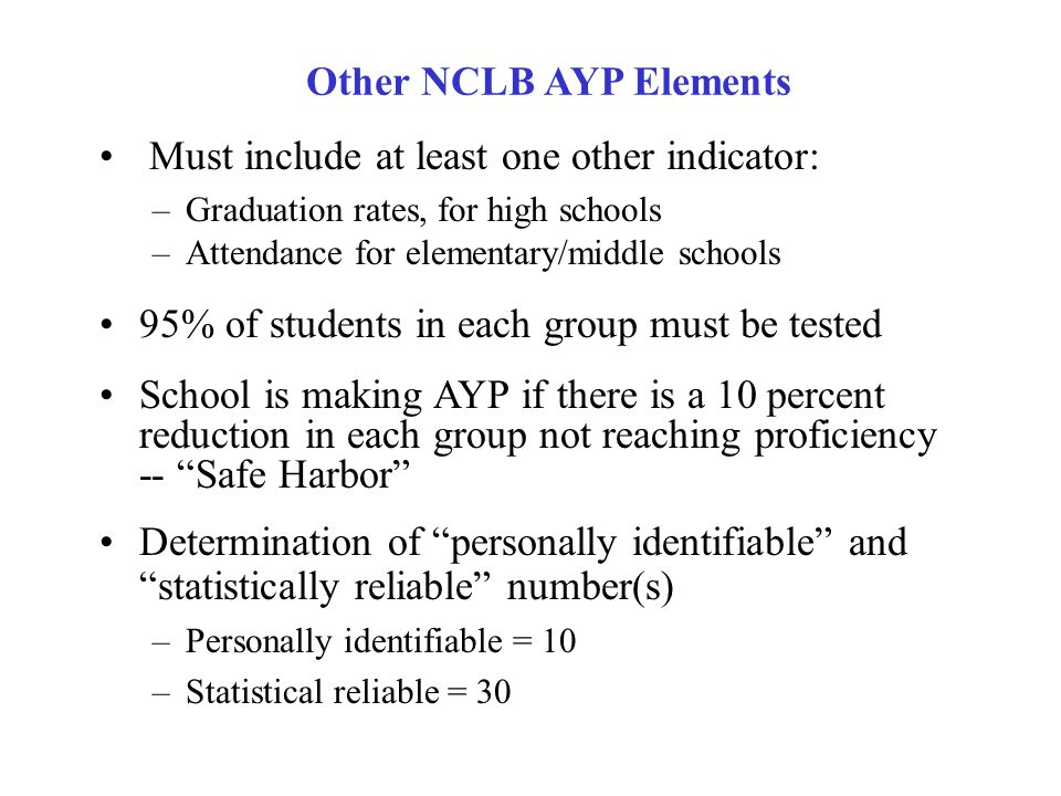 ALL students proficient by 2014 Separate, measurable goals in reading and mathematics -- State Uniform Bars Separate, measurable objectives/disaggregated data and goals for: All Children Racial/Ethnic Groups Students from Low-Income Families Students with Disabilities (Special Education) Students with Limited English Proficiency (ELL) NCLB Adequate Yearly Progress Elements
