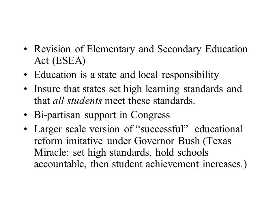 Revision of Elementary and Secondary Education Act (ESEA) Education is a state and local responsibility Insure that states set high learning standards and that all students meet these standards.
