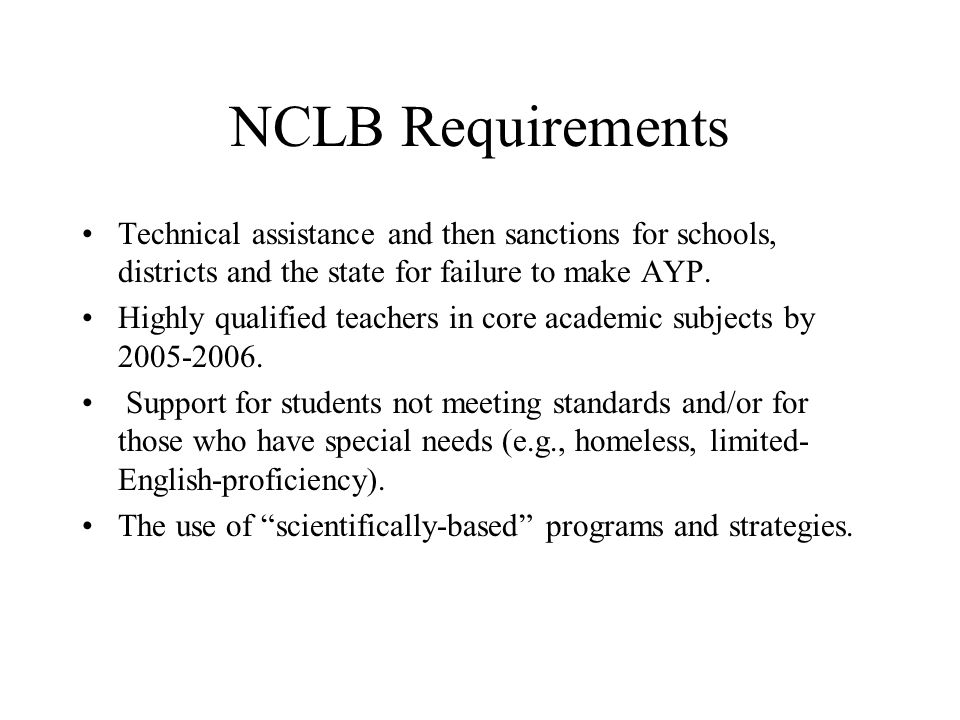 NCLB Requirements Annual testing of all students against state standards in reading and mathematics in grades 3-8 and in science at three times in a s