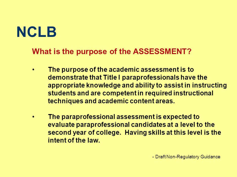 NCLB What is the purpose of the ASSESSMENT? The purpose of the academic assessment is to demonstrate that Title I paraprofessionals have the appropria