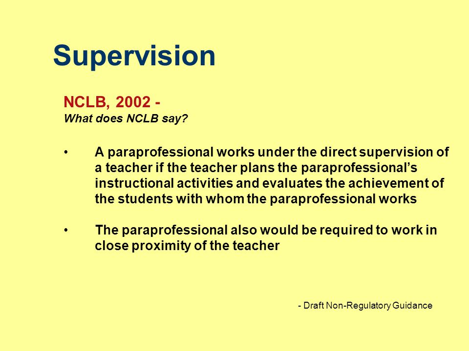 Supervision NCLB, 2002 - What does NCLB say? A paraprofessional works under the direct supervision of a teacher if the teacher plans the paraprofessio