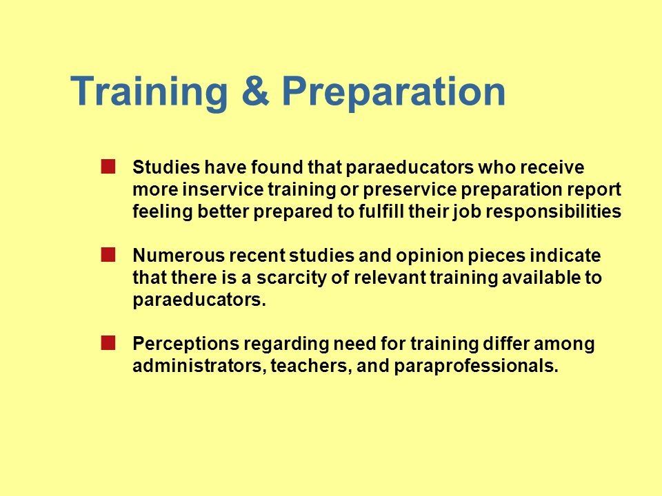 Training & Preparation Studies have found that paraeducators who receive more inservice training or preservice preparation report feeling better prepa
