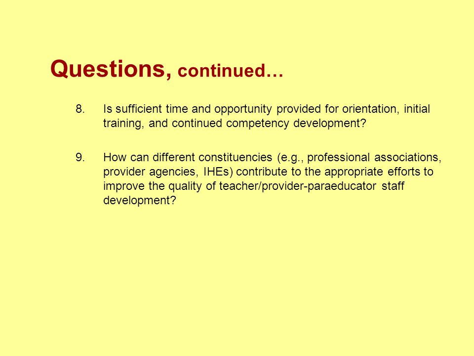 Questions, continued… 8.Is sufficient time and opportunity provided for orientation, initial training, and continued competency development? 9.How can