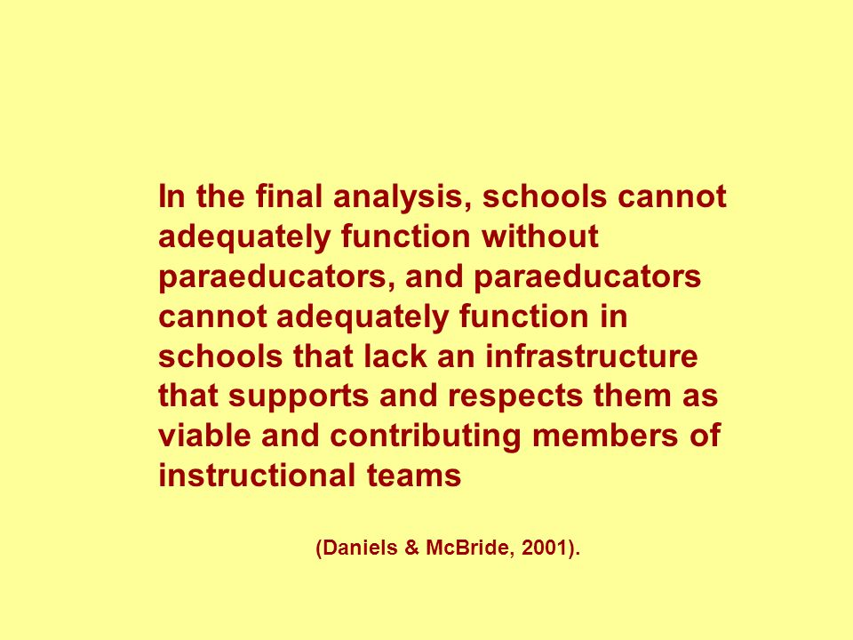 In the final analysis, schools cannot adequately function without paraeducators, and paraeducators cannot adequately function in schools that lack an
