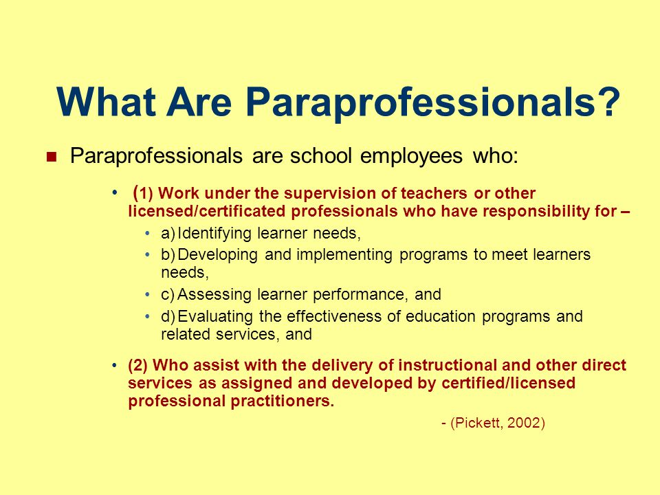 What Are Paraprofessionals? Paraprofessionals are school employees who: ( 1) Work under the supervision of teachers or other licensed/certificated pro