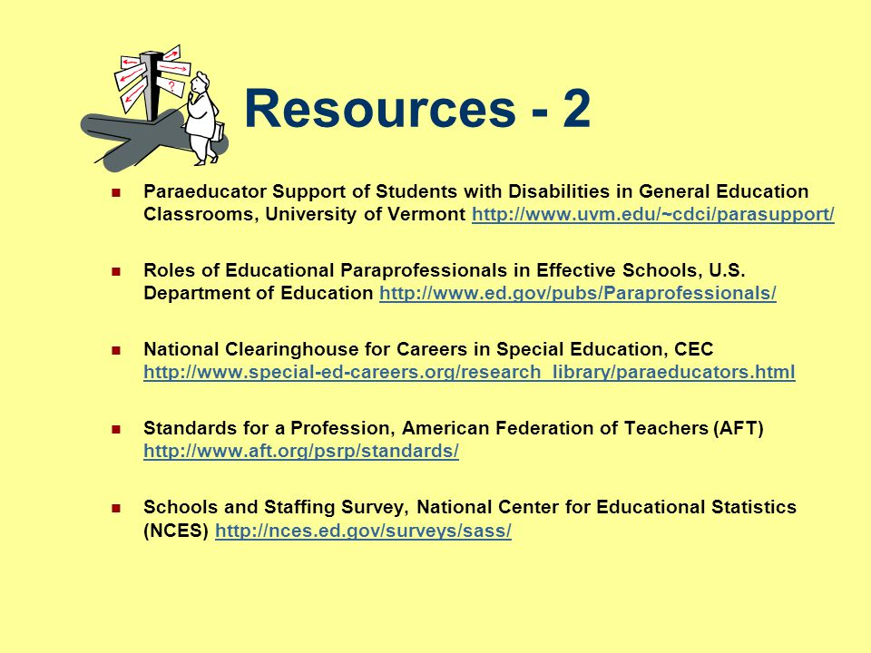 Resources - 2 Paraeducator Support of Students with Disabilities in General Education Classrooms, University of Vermont http://www.uvm.edu/~cdci/paras