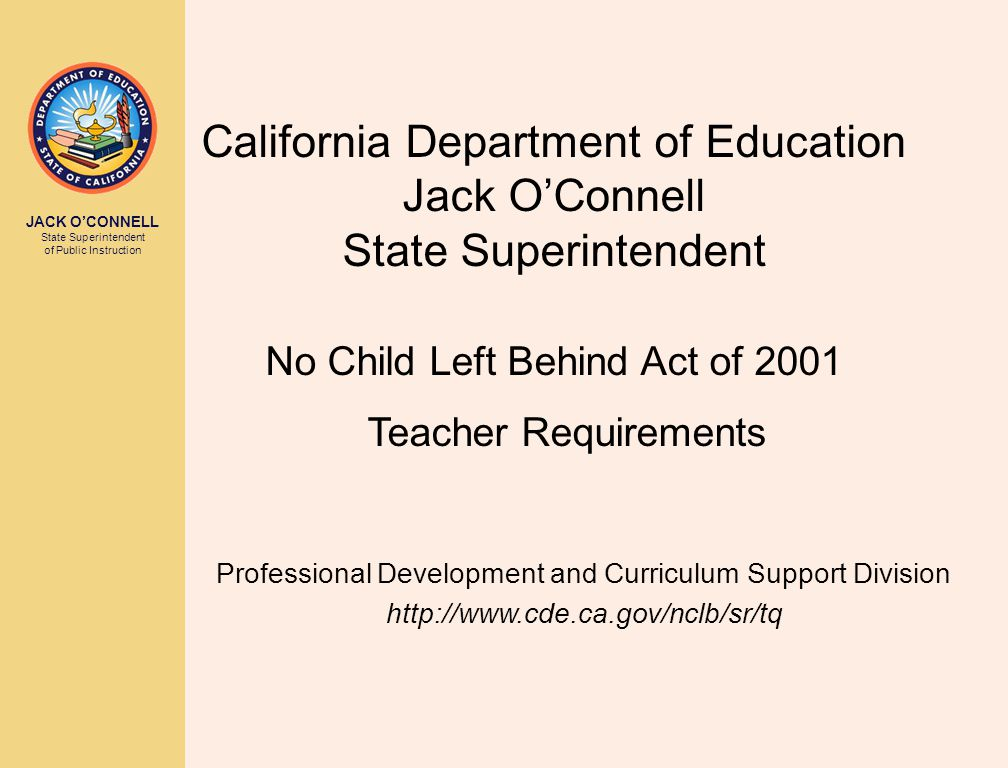JACK O'CONNELL State Superintendent of Public Instruction California Department of Education Jack O'Connell State Superintendent No Child Left Behind Act of 2001 Teacher Requirements Professional Development and Curriculum Support Division http://www.cde.ca.gov/nclb/sr/tq