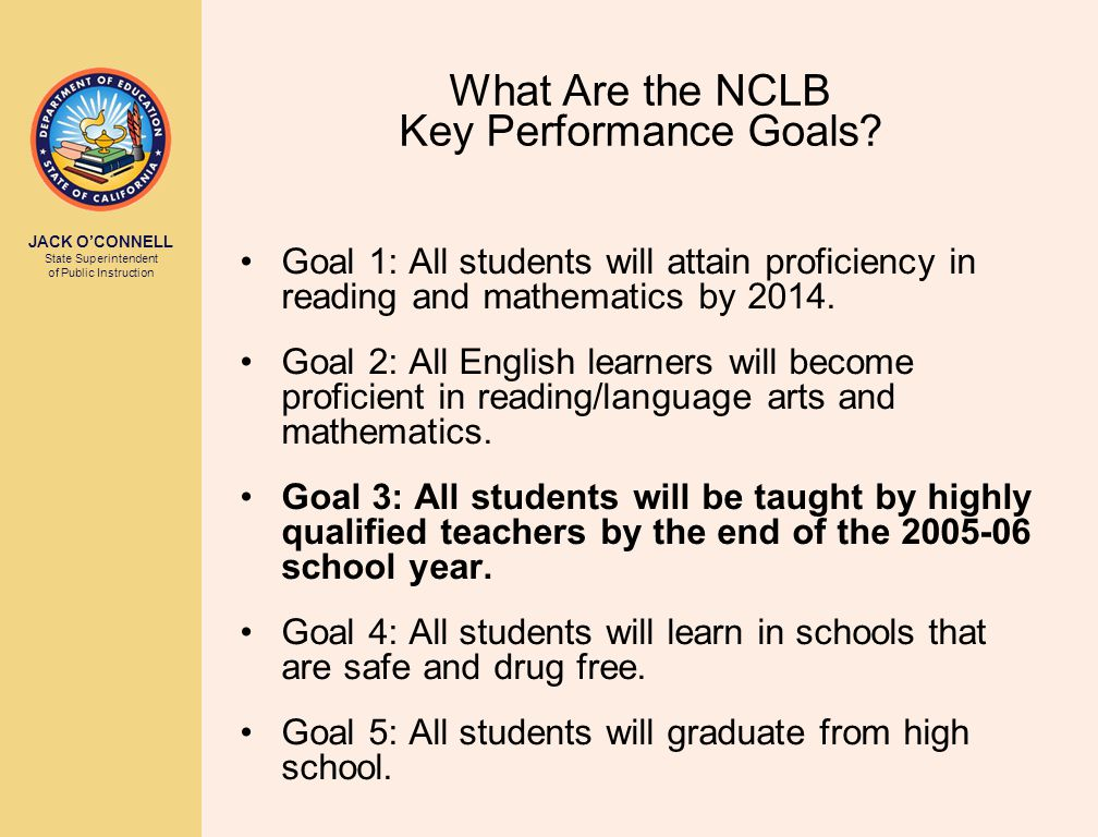 JACK O'CONNELL State Superintendent of Public Instruction What Are the NCLB Key Performance Goals.