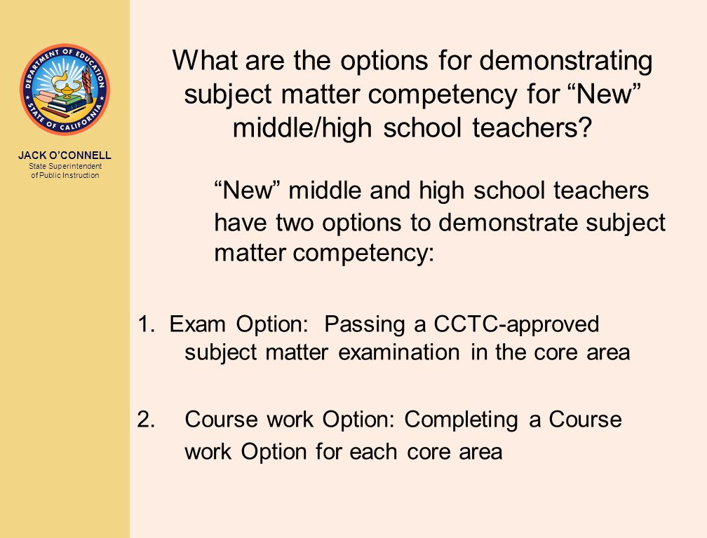 JACK O'CONNELL State Superintendent of Public Instruction What are the options for demonstrating subject matter competency for New middle/high school teachers.