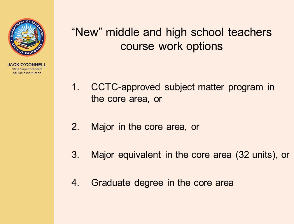 JACK O'CONNELL State Superintendent of Public Instruction New middle and high school teachers course work options 1.CCTC-approved subject matter program in the core area, or 2.Major in the core area, or 3.Major equivalent in the core area (32 units), or 4.Graduate degree in the core area