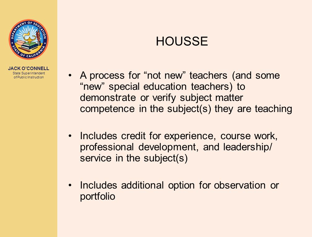 JACK O'CONNELL State Superintendent of Public Instruction HOUSSE A process for not new teachers (and some new special education teachers) to demonstrate or verify subject matter competence in the subject(s) they are teaching Includes credit for experience, course work, professional development, and leadership/ service in the subject(s) Includes additional option for observation or portfolio