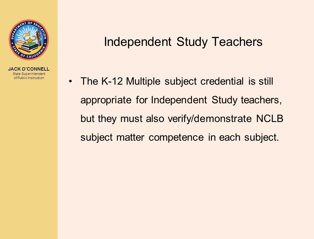 JACK O'CONNELL State Superintendent of Public Instruction Independent Study Teachers The K-12 Multiple subject credential is still appropriate for Independent Study teachers, but they must also verify/demonstrate NCLB subject matter competence in each subject.