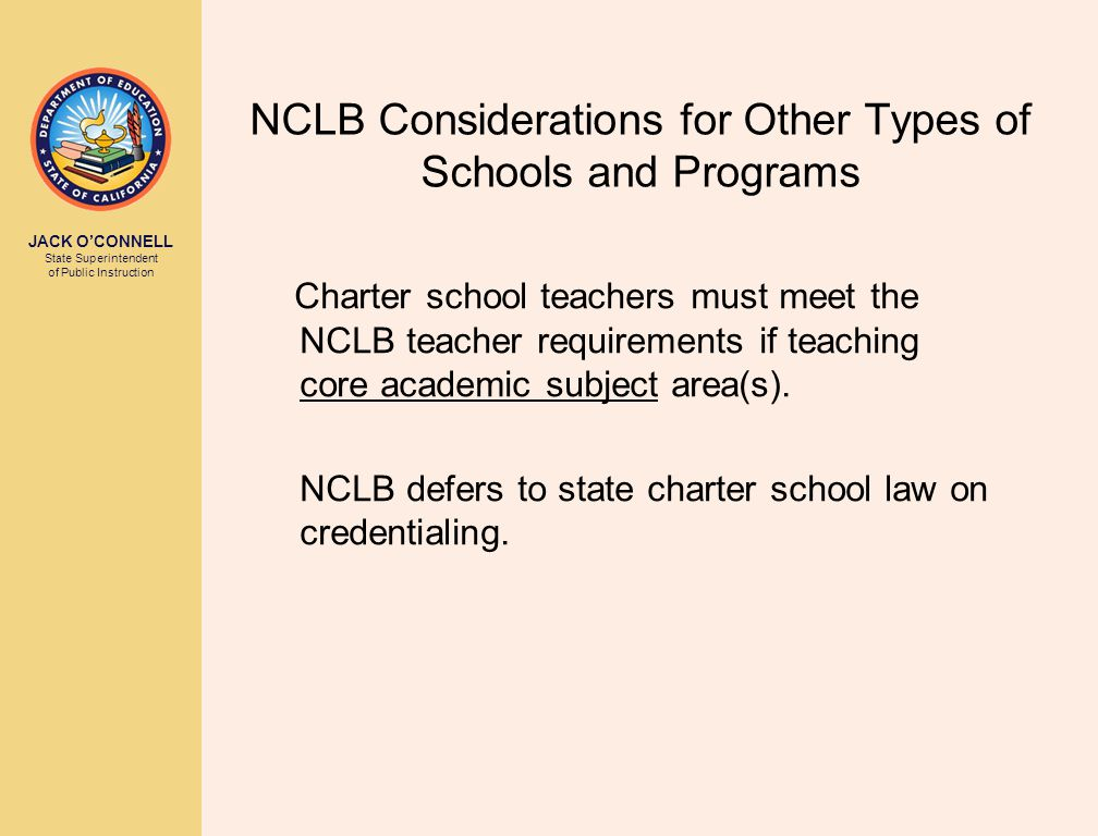 JACK O'CONNELL State Superintendent of Public Instruction NCLB Considerations for Other Types of Schools and Programs Charter school teachers must meet the NCLB teacher requirements if teaching core academic subject area(s).