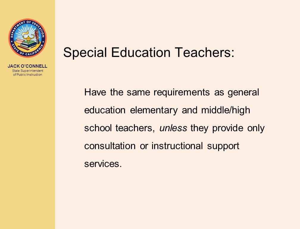 JACK O'CONNELL State Superintendent of Public Instruction Special Education Teachers: Have the same requirements as general education elementary and middle/high school teachers, unless they provide only consultation or instructional support services.