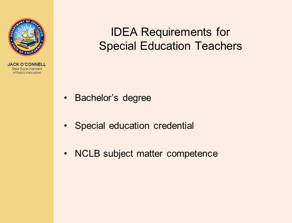 JACK O'CONNELL State Superintendent of Public Instruction IDEA Requirements for Special Education Teachers Bachelor's degree Special education credential NCLB subject matter competence