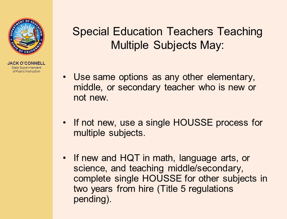 JACK O'CONNELL State Superintendent of Public Instruction Special Education Teachers Teaching Multiple Subjects May: Use same options as any other elementary, middle, or secondary teacher who is new or not new.