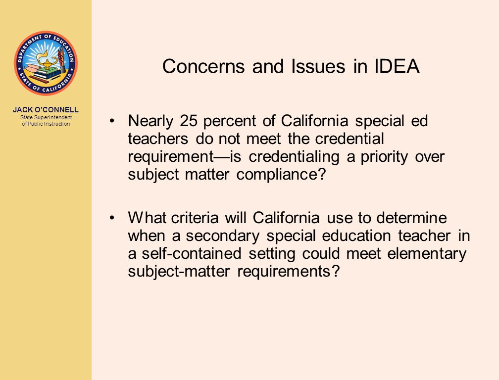 JACK O'CONNELL State Superintendent of Public Instruction Concerns and Issues in IDEA Nearly 25 percent of California special ed teachers do not meet the credential requirement—is credentialing a priority over subject matter compliance.