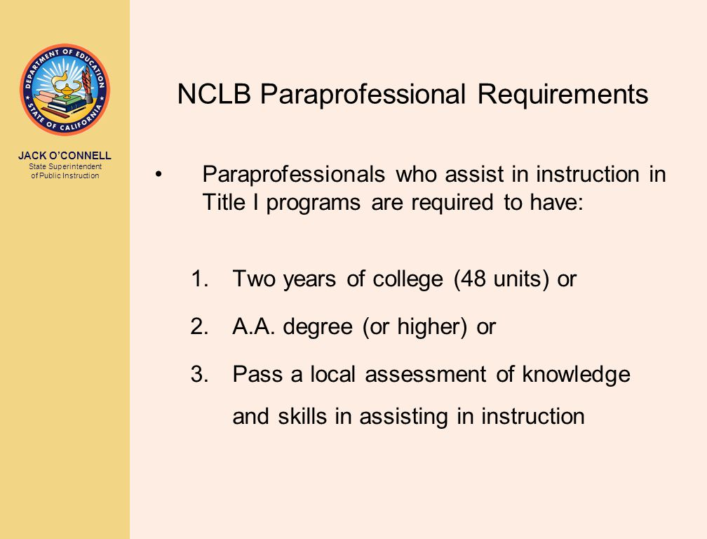 JACK O'CONNELL State Superintendent of Public Instruction NCLB Paraprofessional Requirements Paraprofessionals who assist in instruction in Title I programs are required to have: 1.Two years of college (48 units) or 2.A.A.