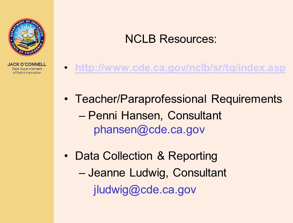 JACK O'CONNELL State Superintendent of Public Instruction NCLB Resources: http://www.cde.ca.gov/nclb/sr/tq/index.asp Teacher/Paraprofessional Requirements –Penni Hansen, Consultant phansen@cde.ca.gov Data Collection & Reporting –Jeanne Ludwig, Consultant jludwig@cde.ca.gov