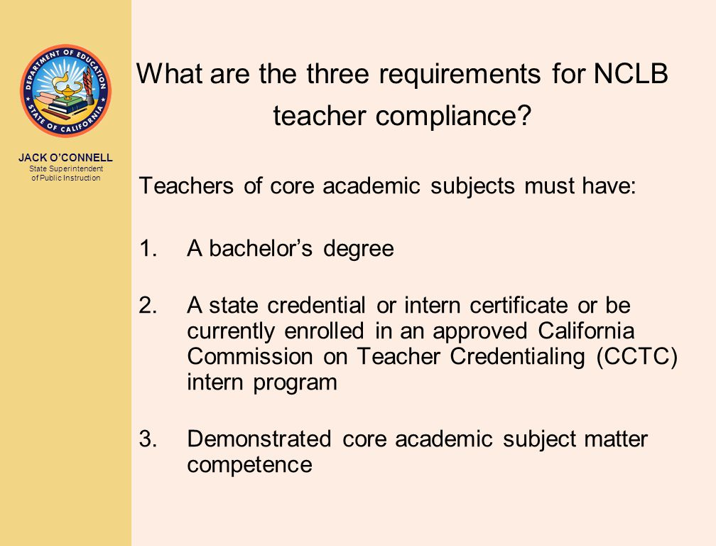 JACK O'CONNELL State Superintendent of Public Instruction What are the three requirements for NCLB teacher compliance.