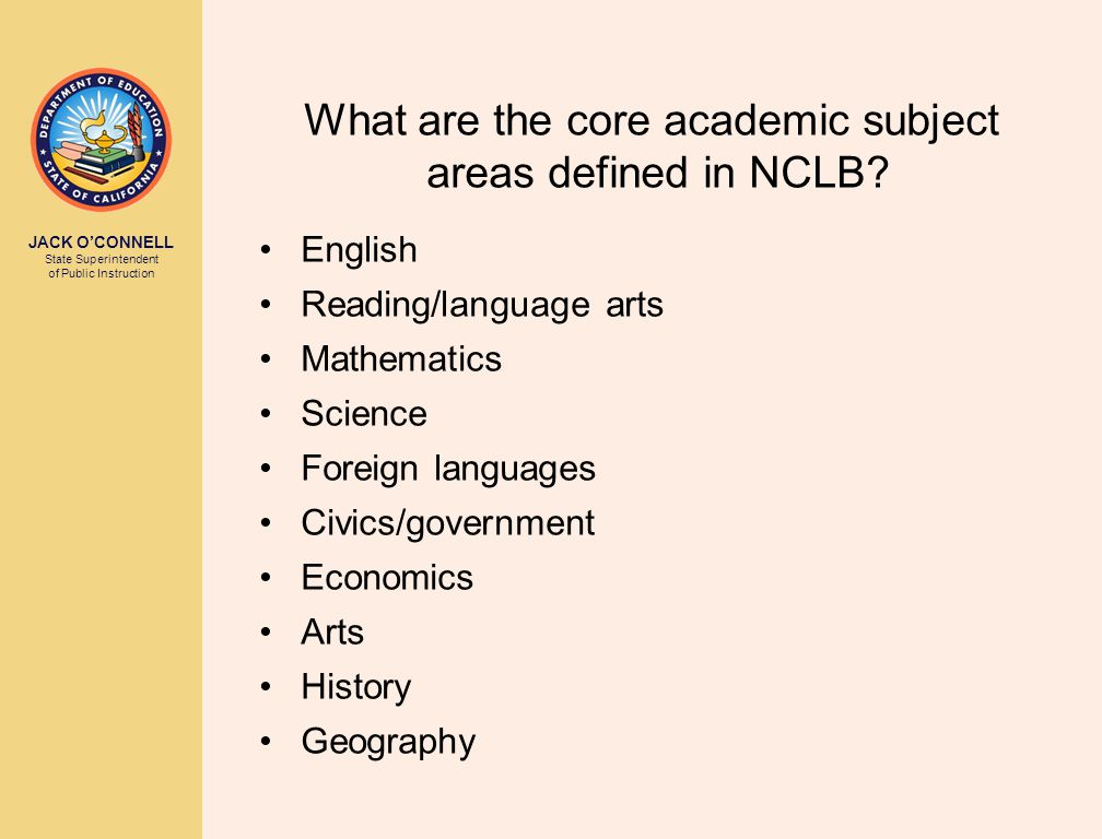 JACK O'CONNELL State Superintendent of Public Instruction What are the core academic subject areas defined in NCLB.