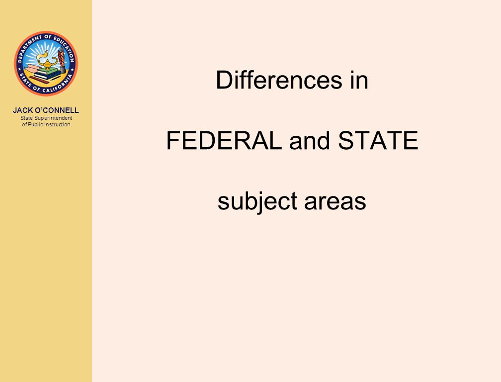 JACK O'CONNELL State Superintendent of Public Instruction Differences in FEDERAL and STATE subject areas