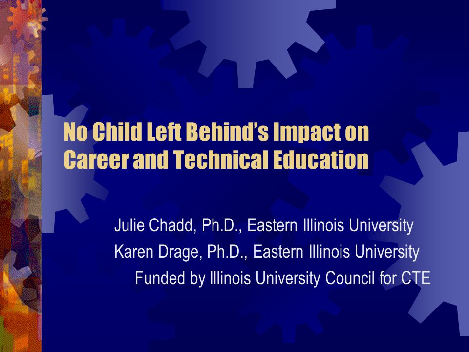No Child Left Behind's Impact on Career and Technical Education Julie Chadd, Ph.D., Eastern Illinois University Karen Drage, Ph.D., Eastern Illinois University Funded by Illinois University Council for CTE