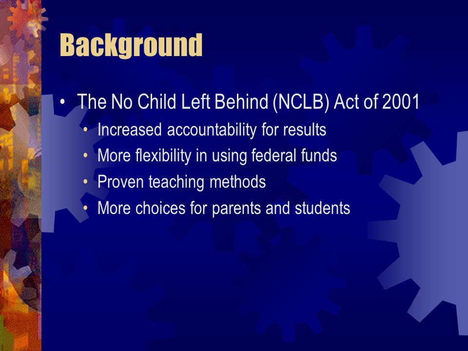Background The No Child Left Behind (NCLB) Act of 2001 Increased accountability for results More flexibility in using federal funds Proven teaching methods More choices for parents and students